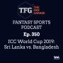 Artwork for TFG Fantasy Sports Podcast Ep. 350: ICC World Cup 2019: Sri Lanka vs. Bangladesh