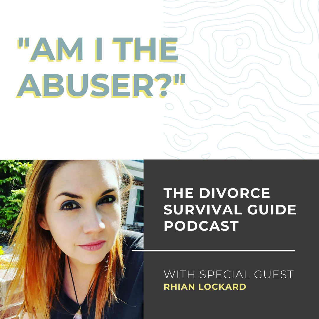 """The Divorce Survival Guide Podcast - """"Am I the Abuser?"""" with Rhian Lockard"""