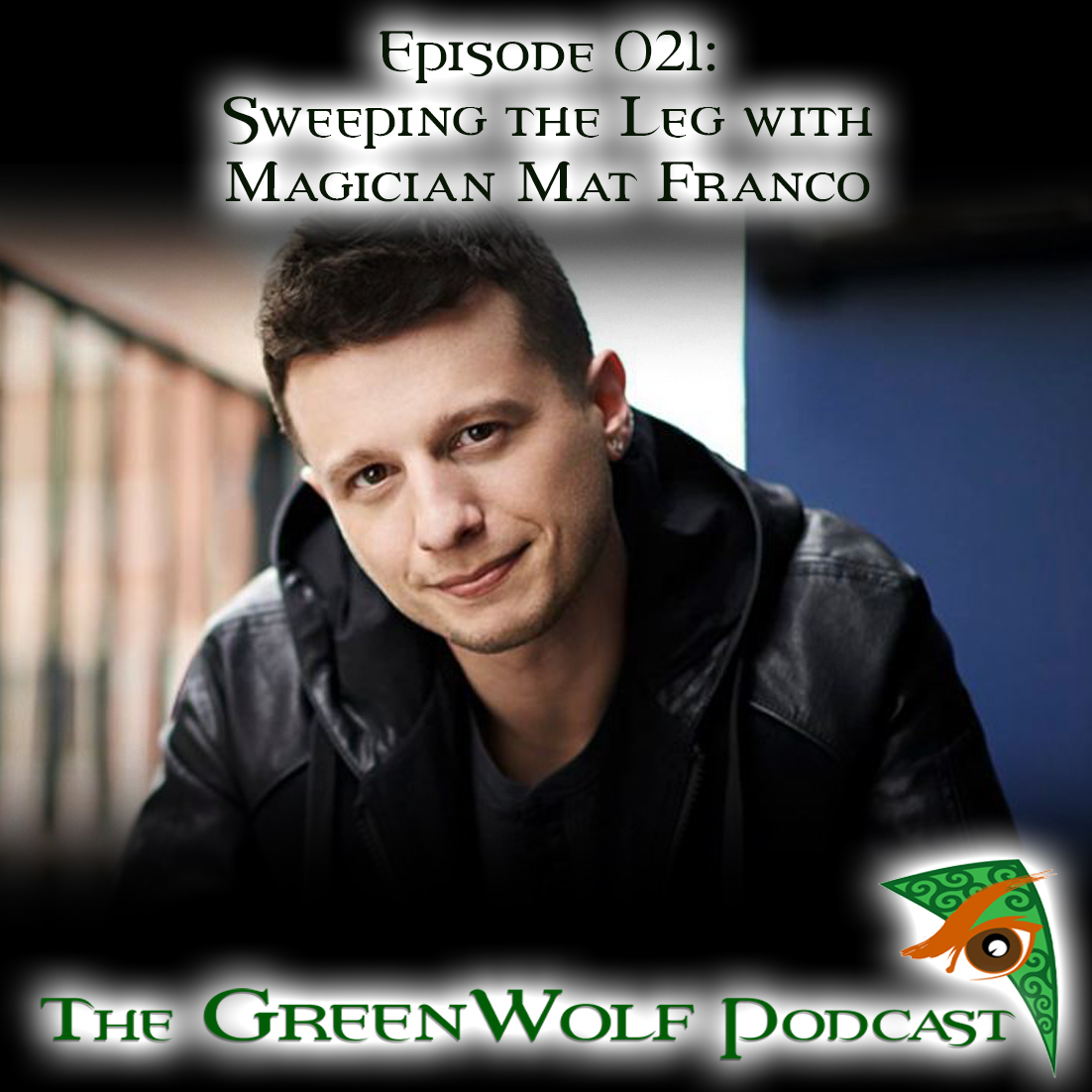 The GreenWolf Podcast - Ep 021 -Sweeping the Leg with Magician Mat Franco
