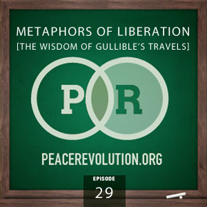 Peace Revolution episode 029: Metaphors of Liberation / The Wisdom of Gullible's Travels
