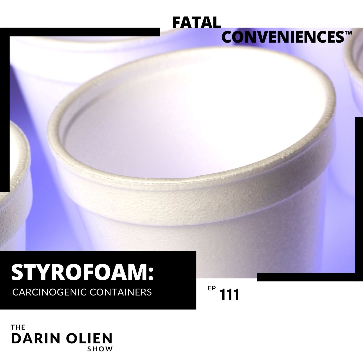 #111 Fatal Conveniences™: Styrofoam: Carcinogenic Containers