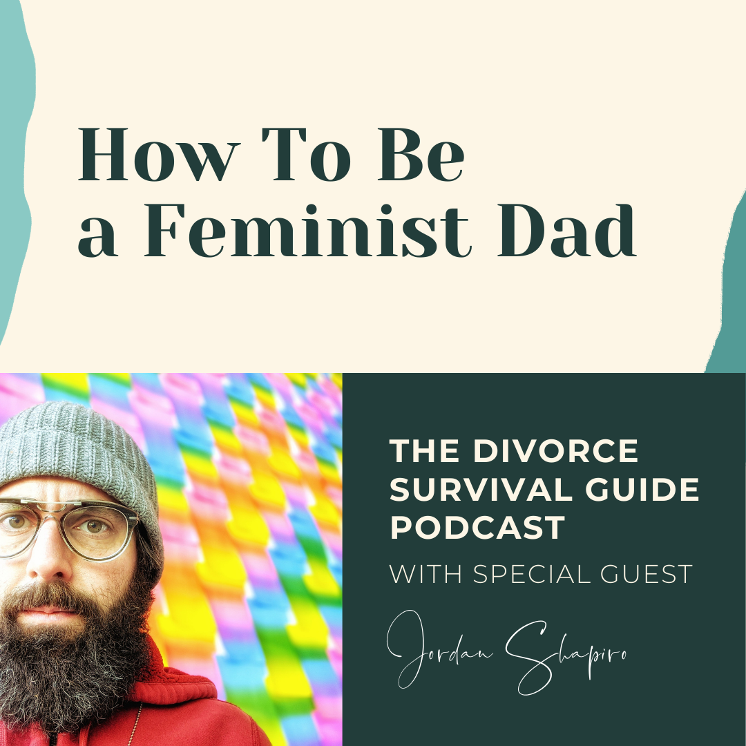 The Divorce Survival Guide Podcast - How To Be a Feminist Dad with Jordan Shapiro