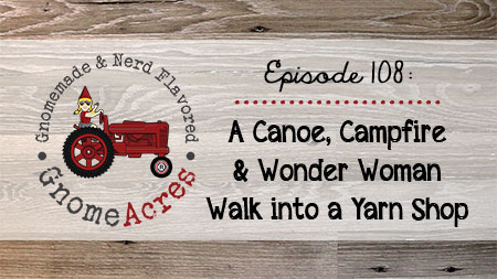 Artwork for Ep 108: A Canoe, Campfire & Wonder Woman Walk Into a Yarn Shop