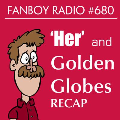 Fanboy Radio #680 - 'Her' & Golden Globes