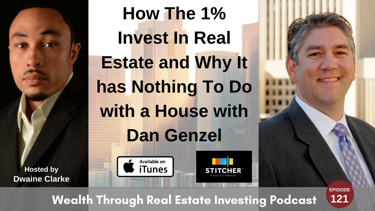 Episode 121 - How The 1% Invest In Real Estate and Why It has Nothing To Do with a House with Dan Genzel