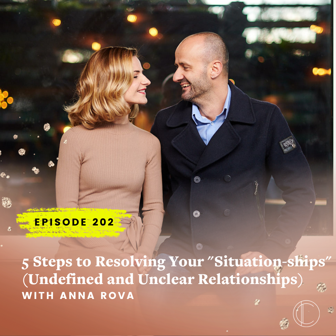 """#202: 5 Steps to Resolving Your """"Situation-ships"""" (Undefined and Unclear Relationships) With Men with Anna Rova"""