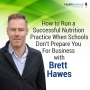 Artwork for 43 - How to Run a Successful Nutrition Practice When Schools Don't Prepare You For Business with Brett Hawes
