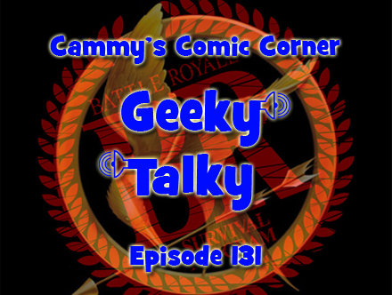 Cammy's Comic Corner - Geeky Talky - Episode 131