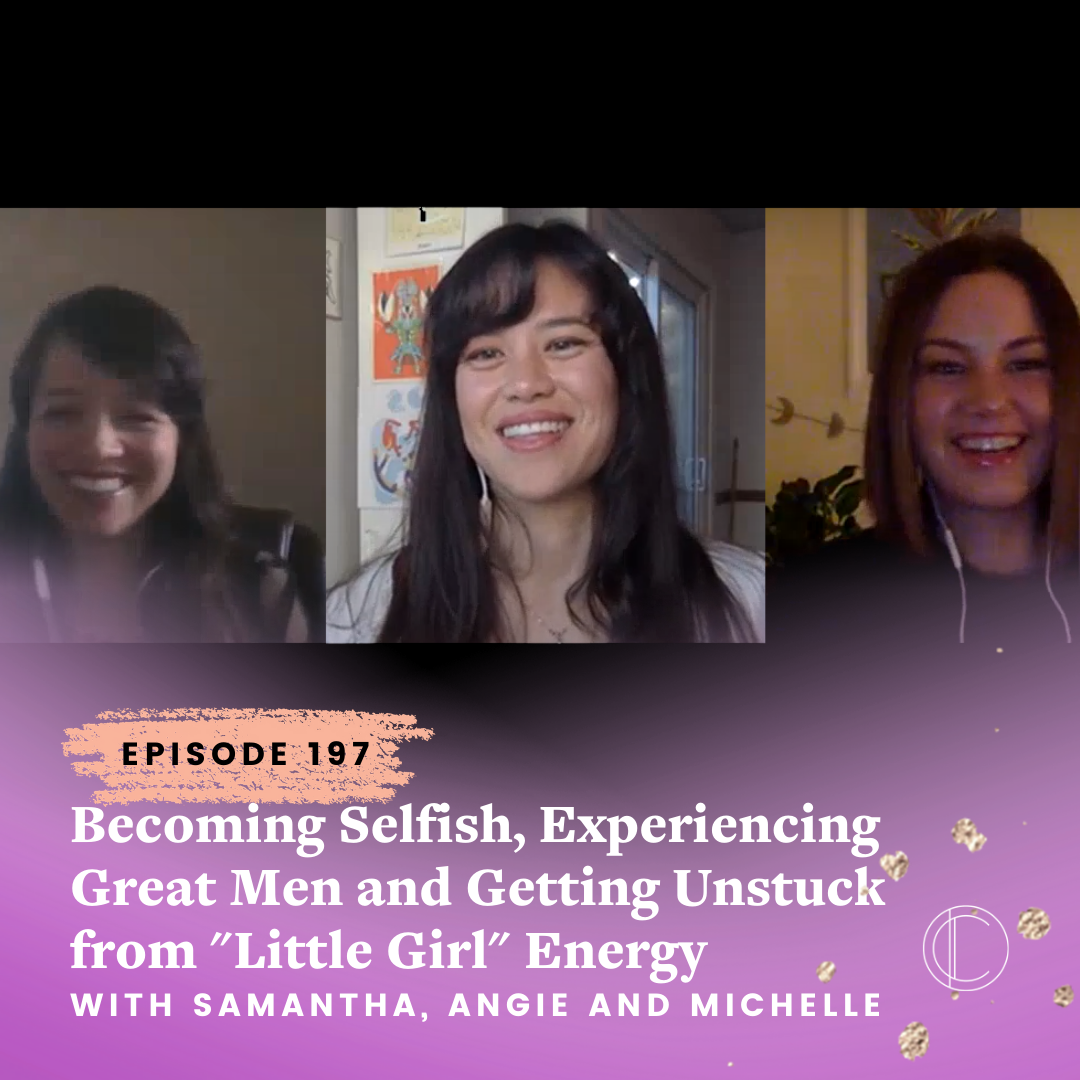 """#197: Becoming Selfish, Experiencing Great Men and Getting Unstuck from """"Little Girl"""" Energy with Samantha, Angie and Michelle"""