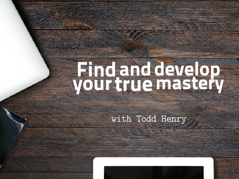 """Develop True Mastery of Your Craft"" with Todd Henry"