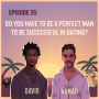 Artwork for EP26: Do You Have To Be A Perfect Man To Be Successful In Dating?