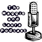 The Maggie and Laura Podcast-Episode 39