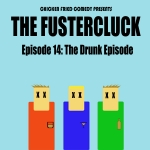 The Fustercluck Ep 14: The Drunk Episode