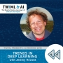 Artwork for Trends in Deep Learning with Jeremy Howard - TWiML Talk #214