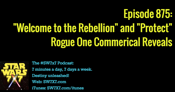 "875: ""Welcome to the Rebellion"" and ""Protect"" Rogue One Commercials"