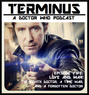 Terminus Podcast -- Episode 5: Love and War: the Eighth Doctor, the Time War, and a Forgotten Doctor