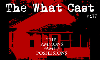 The What Cast #177 - The Ammons Family Possession