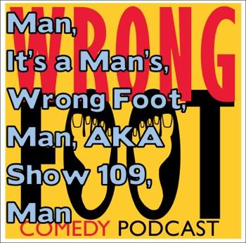 EP109--Man, It's a Man's Wrong Foot, Man