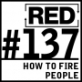 Artwork for RED 137: How To Fire People