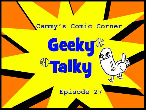 Cammy's Comic Corner - Geeky Talky - Episode 27