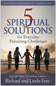 """5 Spiritual Solutions for Everyday Parenting Challenges"" by Richard and Linda Eyre"