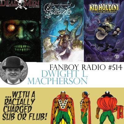 Fanboy Radio #514 - Dwight MacPherson & Sub or Flub