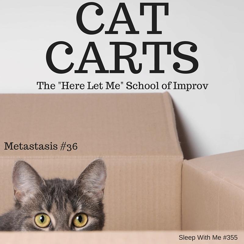 Cat Carts | Metastasis #36 | Sleep With Me #355