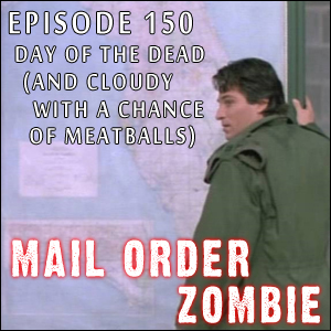 Mail Order Zombie: Episode 150 - Day of the Dead (and Cloudy with a Chance of Meatballs)