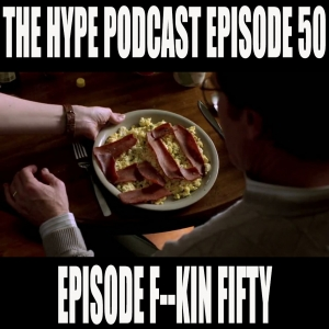 The Hype Podcast Episode 50: Episode f--kin FIFTY