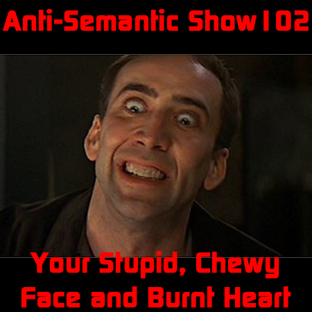 Episode 102 - Your Stupid, Chewy Face and Burnt Heart