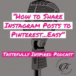Tastefully Inspired Podcast: Simple Way to Share Instagram Posts to Pinterest