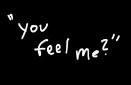 You feel me?