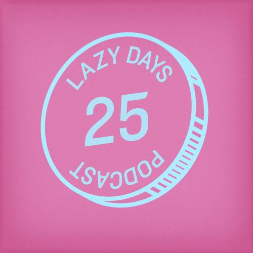LAZY DAYS PODCAST TWENTY FIVE