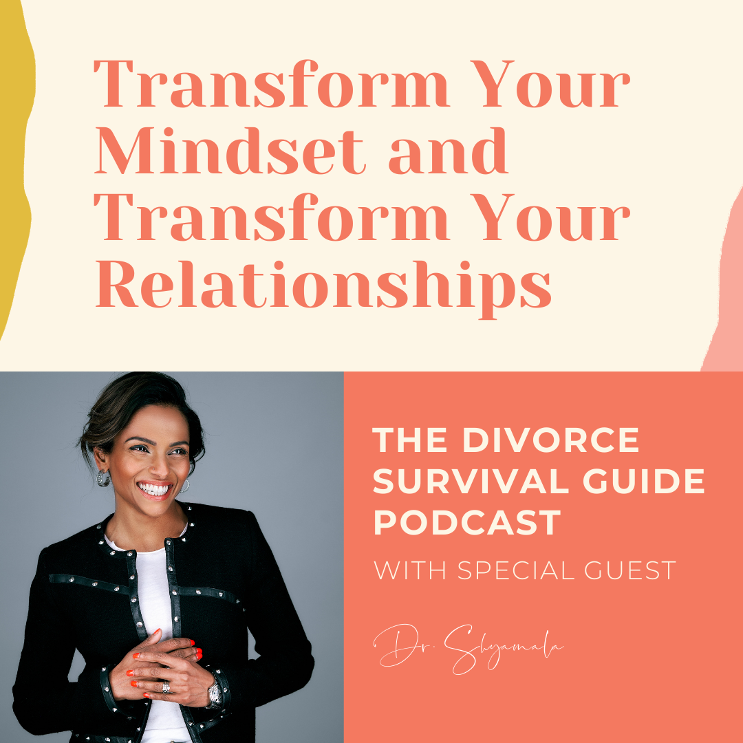 The Divorce Survival Guide Podcast - Transform Your Mindset and Transform Your Relationships with Dr. Shyamala
