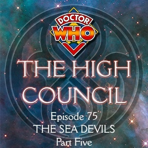 Doctor Who - The High Council Episode 75, The Sea Devils Part 5