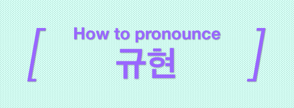 [Korean Pronunciation Guide] 규현 / Kyuhyun (Super Junior)