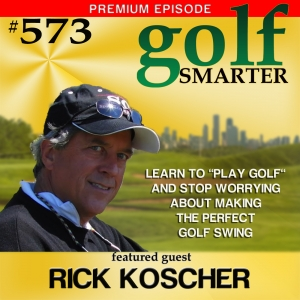 "573 Premium: Learn to ""Play the Game"" and Stop Worrying About the Perfect Swing with Rick Koscher"