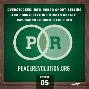 Peace Revolution episode 005: OVERSTOCKED / How Naked Short-Selling and Counterfeiting Stocks Create Cascading Economic Failure
