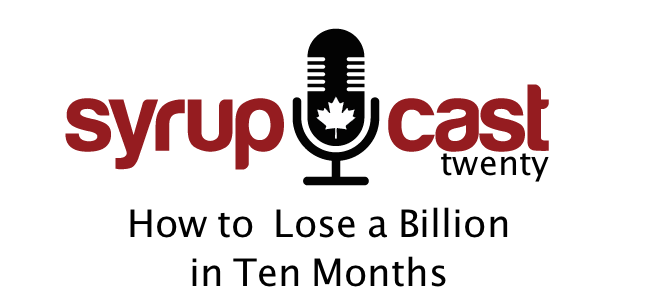 SyrupCast 20: How To Lose a Billion in Ten Months