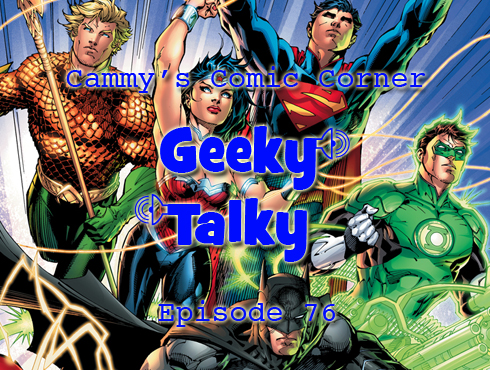 Cammy's Comic Corner - Geeky Talky - Episode 76