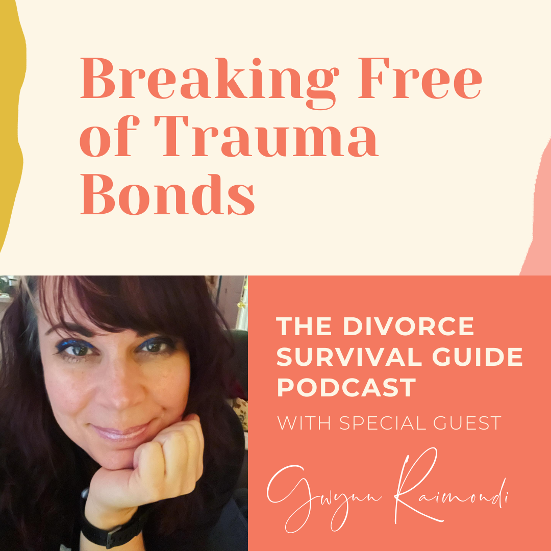 The Divorce Survival Guide Podcast - Breaking Free of Trauma Bonds with Gwynn Raimondi