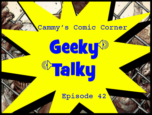Cammy's Comic Corner - Geeky Talky - Episode 42