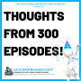 Artwork for Thoughts After 300 Episodes of the Local Small Business Coach Podcast