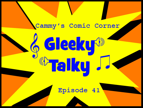 Cammy's Comic Corner - Gleeky Talky - Episode 41