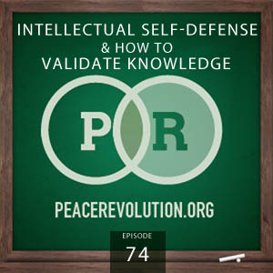 Peace Revolution episode 074: Intellectual Self-Defense and How to Validate Knowledge