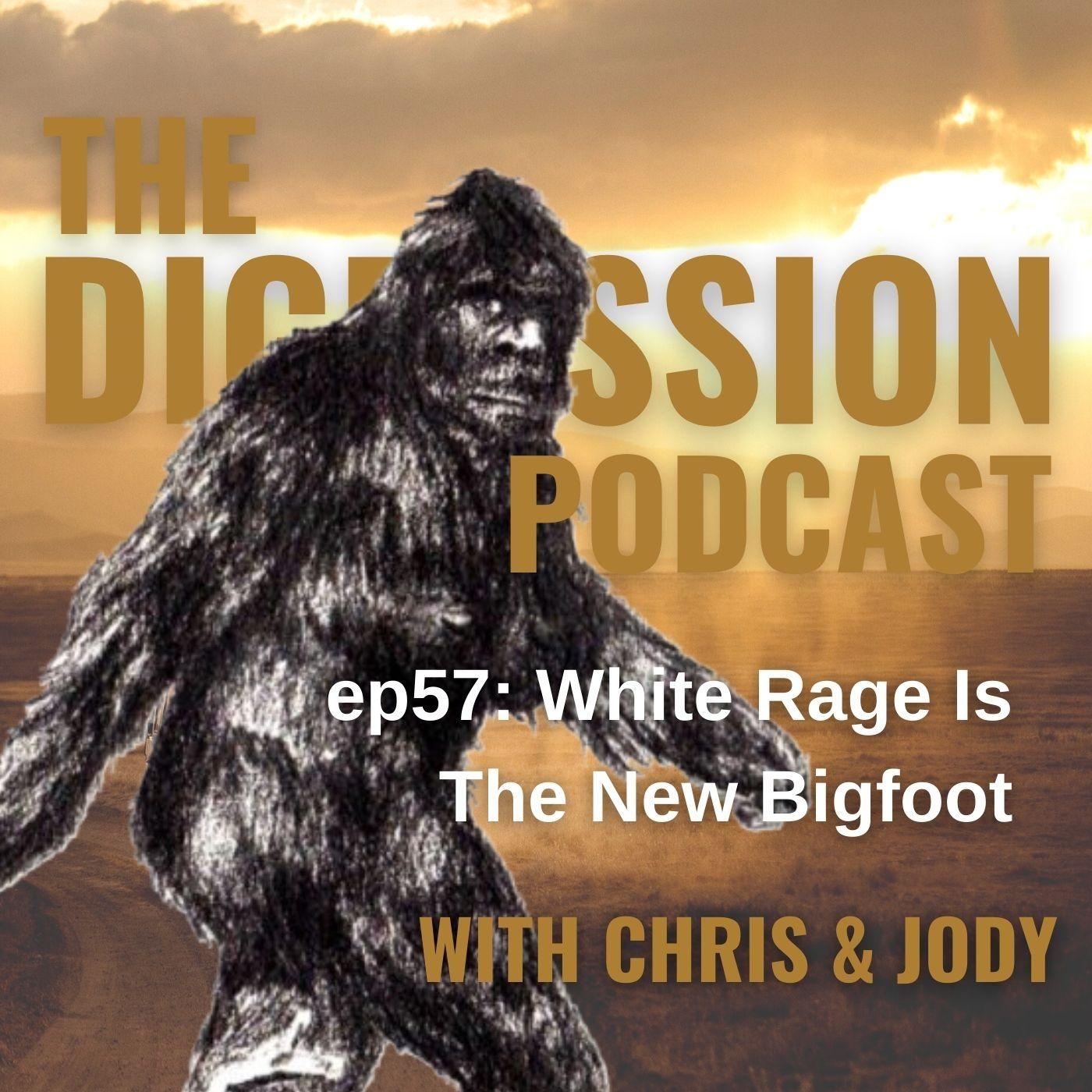 57. White Rage Is The New Bigfoot