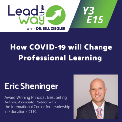Lead the Way with Dr. Bill Ziegler - A Podcast for Principals: How COVID-19 will Change Professional Learning - Eric Sheninger