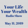 Artwork for Your Life Your Wealth Radio Show - May 11, 2019