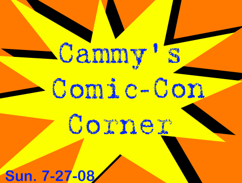 Cammy's Comic-Con Corner - Sunday (7/27/08)