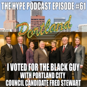 The Hype Podcast episode 61 I VOTED FOR THE BLACK GUY WITH PORTLAND CITY COUNCIL CANDIDATE FRED STEWART